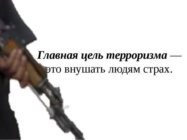 Главная цель терроризма — это внушать людям страх.