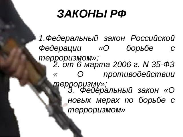 ЗАКОНЫ РФ 1.Федеральный закон Российской Федерации «О борьбе с терроризмом»;...