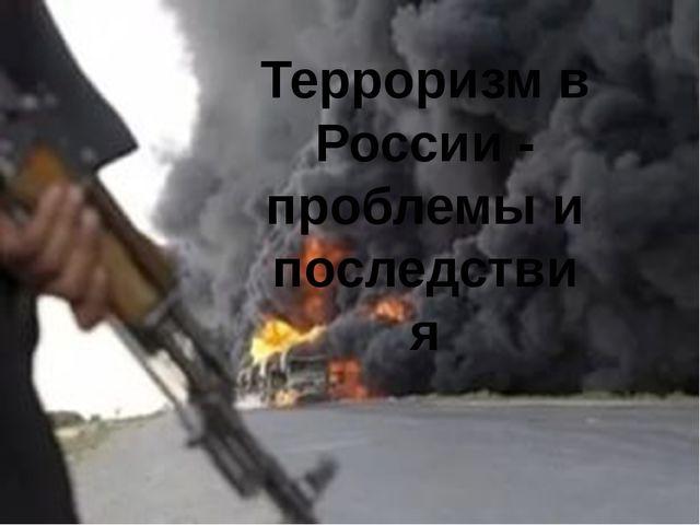 Терроризм в России - проблемы и последствия
