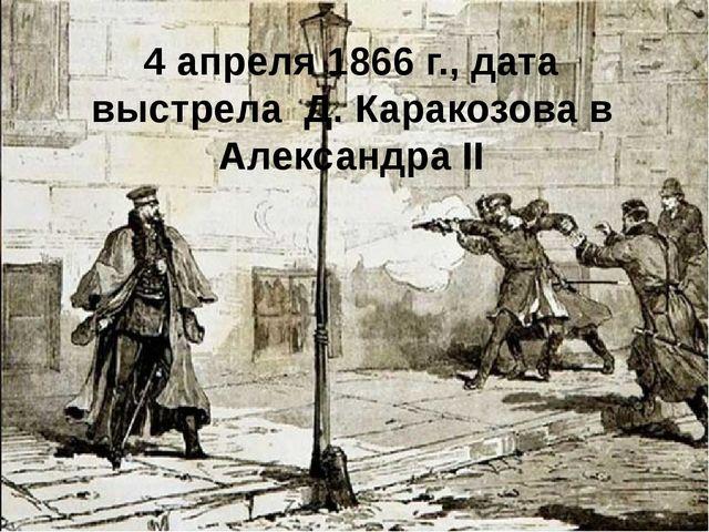 4 апреля 1866 г., дата выстрела Д. Каракозова в Александра II