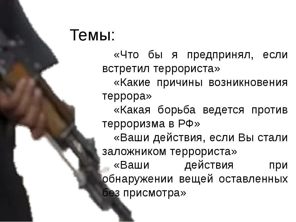 «Что бы я предпринял, если встретил террориста» «Какие причины возникновения...