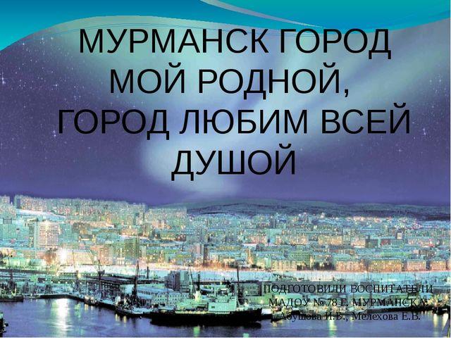 МУРМАНСК ГОРОД МОЙ РОДНОЙ, ГОРОД ЛЮБИМ ВСЕЙ ДУШОЙ ПОДГОТОВИЛИ ВОСПИТАТЕЛИ МАД...