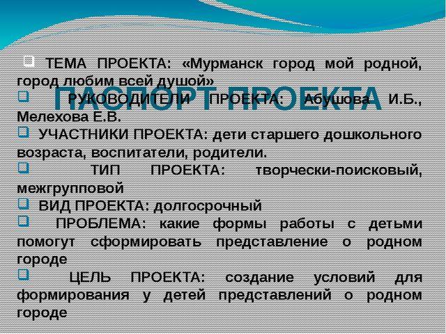ПАСПОРТ ПРОЕКТА ТЕМА ПРОЕКТА: «Мурманск город мой родной, город любим всей д...