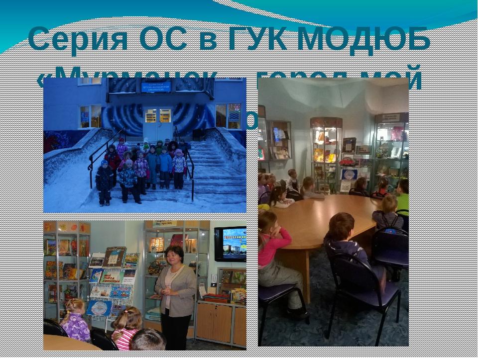 Серия ОС в ГУК МОДЮБ «Мурманск – город мой родной»
