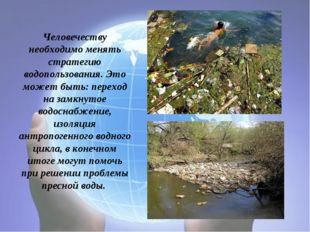Человечеству необходимо менять стратегию водопользования. Это может быть: пер