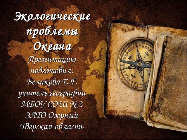 Экологические проблемы Океана Презентацию подготовил: Беликова Е.Г. учитель г...