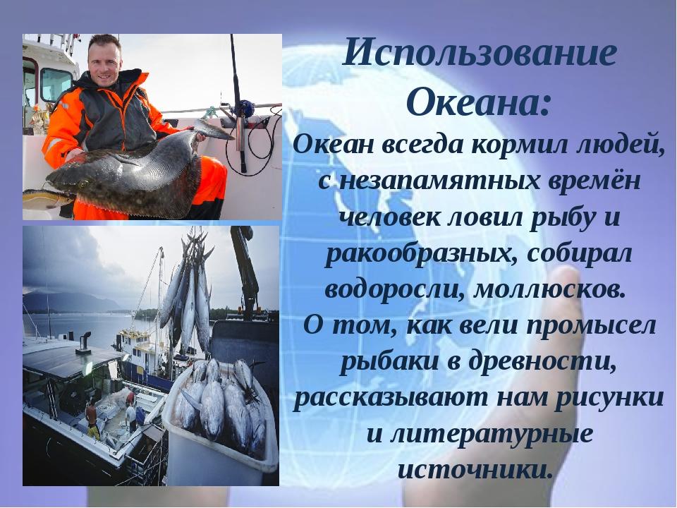 Использование Океана: Океан всегда кормил людей, с незапамятных времён челове...