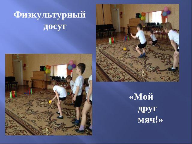 Физкультурный досуг «Мой друг мяч!»