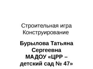 Строительная игра Конструирование Бурылова Татьяна Сергеевна МАДОУ «ЦРР – дет
