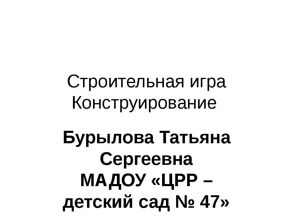 Строительная игра Конструирование Бурылова Татьяна Сергеевна МАДОУ «ЦРР – дет...