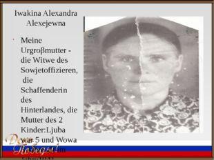 Iwakina Alexandra Alexejewna Meine Urgroβmutter - die Witwe des Sowjetoffizie