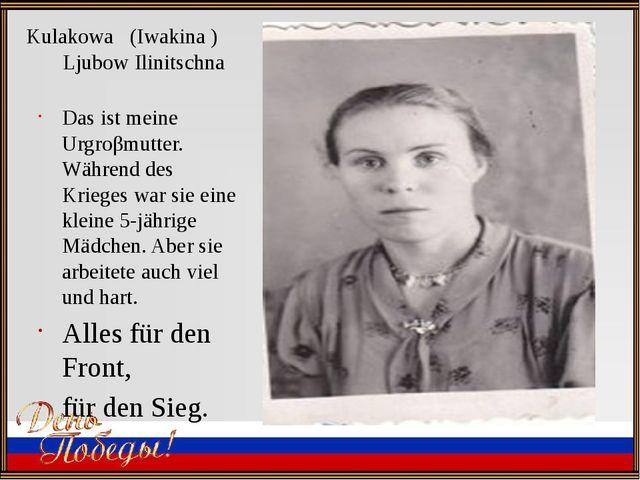 Kulakowa (Iwakina ) Ljubow Ilinitschna Das ist meine Urgroβmutter. Während de...