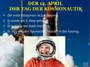 Der erste Kosmonaut ist Juri Gagarin. Er wurde am 9. März geboren. Er lernte
