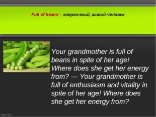 Full of beans – энергичный, живой человек Your grandmother is full of beans i