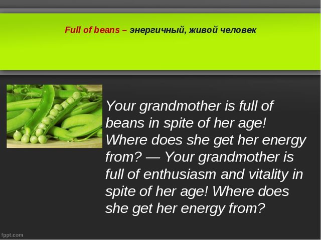 Full of beans – энергичный, живой человек Your grandmother is full of beans i...