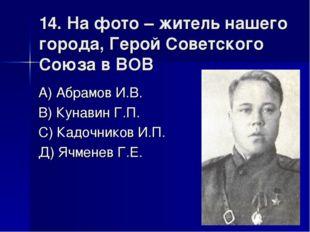 14. На фото – житель нашего города, Герой Советского Союза в ВОВ А) Абрамов И