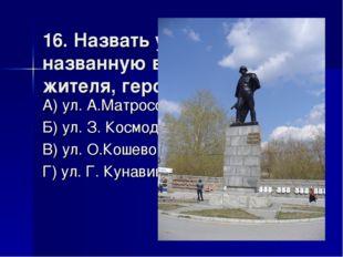 16. Назвать улицу города, названную в честь его жителя, героя войны А) ул. А.