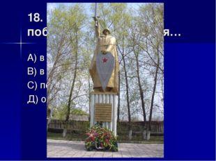 18. Памятник «Солдат-победитель» находится… А) в поселке Ленинский В) в посел