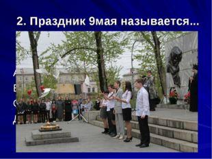 2. Праздник 9мая называется... А) День независимости В) День народного единст