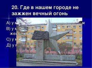 20. Где в нашем городе не зажжен вечный огонь А) у монумента уральским алюмин
