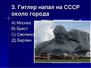 3. Гитлер напал на СССР около города А) Москва В) Брест С) Смоленск Д) Берлин