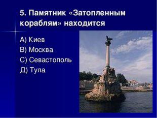 5. Памятник «Затопленным кораблям» находится А) Киев В) Москва С) Севастополь
