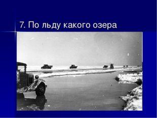 7. По льду какого озера проходила «Дорога жизни», проложенная для снабжения б