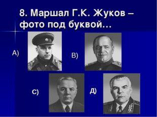 8. Маршал Г.К. Жуков – фото под буквой… А) В) С) Д)