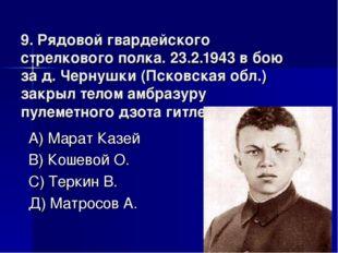 9. Рядовой гвардейского стрелкового полка. 23.2.1943 в бою за д. Чернушки (Пс