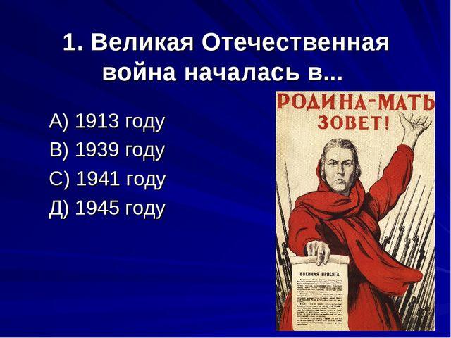 1. Великая Отечественная война началась в... А) 1913 году В) 1939 году С) 194...