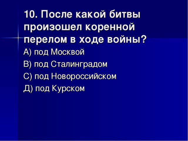 10. После какой битвы произошел коренной перелом в ходе войны? А) под Москвой...