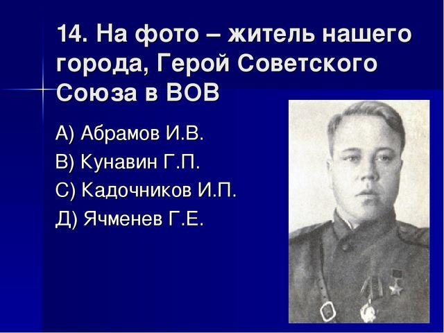 14. На фото – житель нашего города, Герой Советского Союза в ВОВ А) Абрамов И...