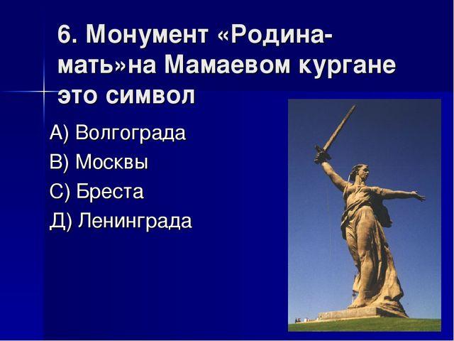 6. Монумент «Родина-мать»на Мамаевом кургане это символ А) Волгограда В) Моск...