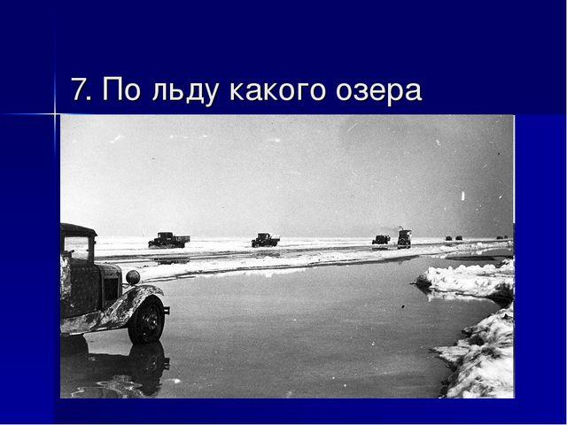 7. По льду какого озера проходила «Дорога жизни», проложенная для снабжения б...