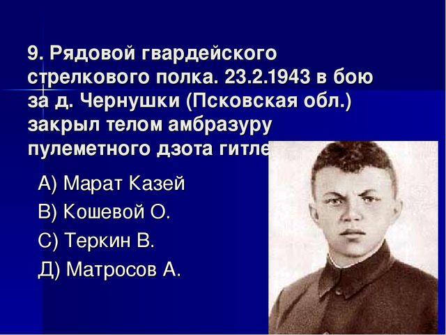 9. Рядовой гвардейского стрелкового полка. 23.2.1943 в бою за д. Чернушки (Пс...