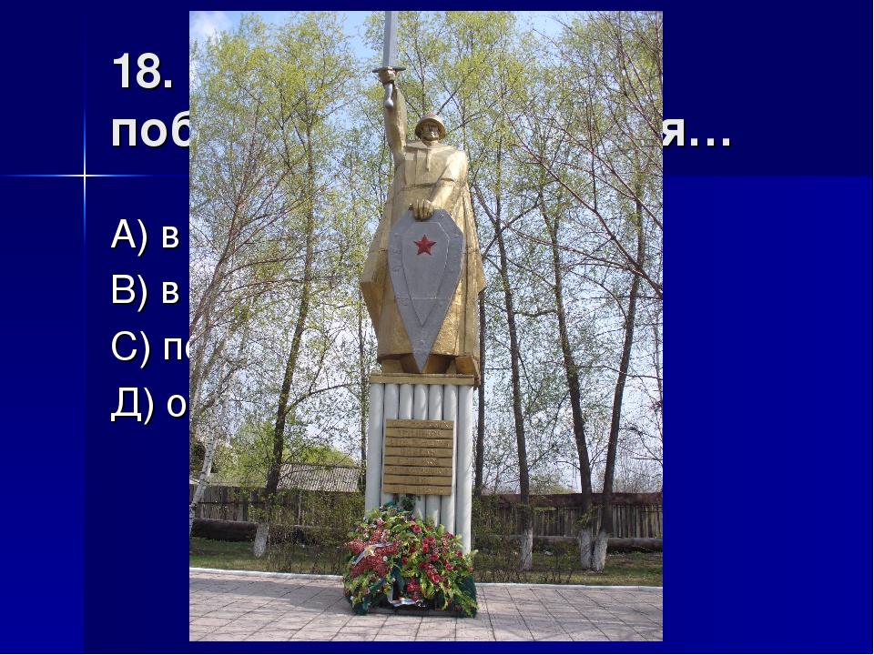 18. Памятник «Солдат-победитель» находится… А) в поселке Ленинский В) в посел...