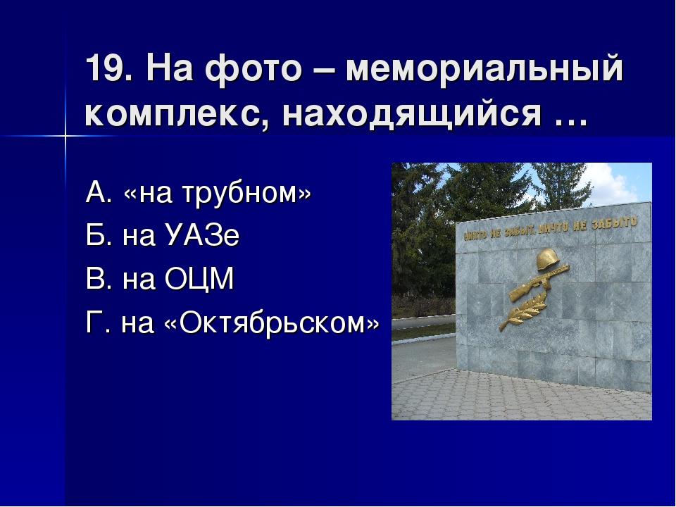19. На фото – мемориальный комплекс, находящийся … А. «на трубном» Б. на УАЗе...