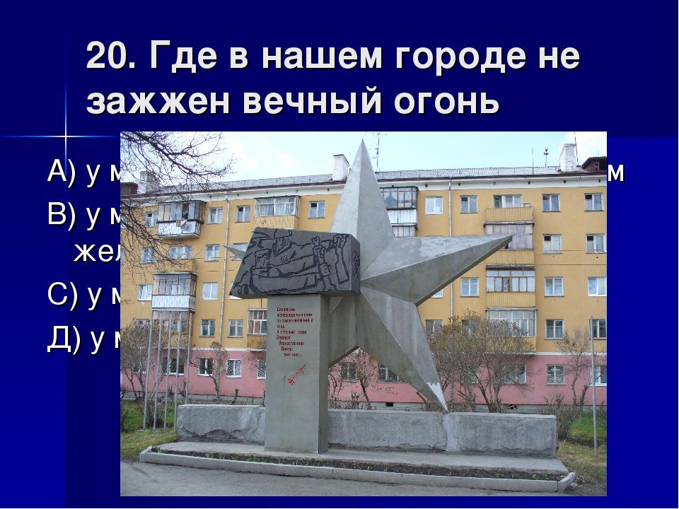 20. Где в нашем городе не зажжен вечный огонь А) у монумента уральским алюмин...