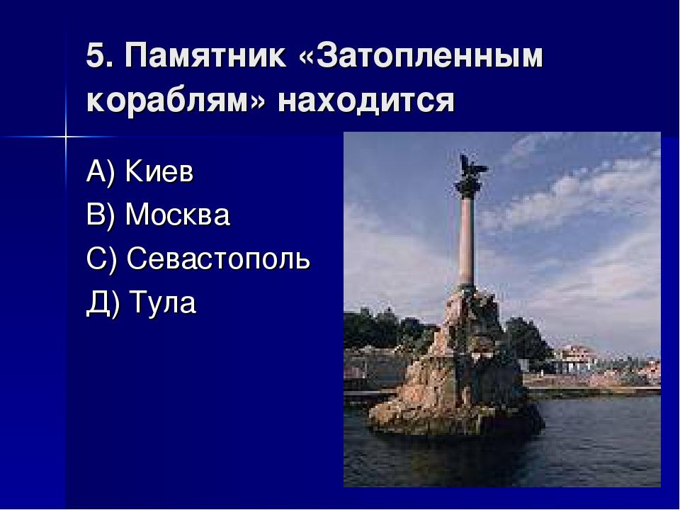 5. Памятник «Затопленным кораблям» находится А) Киев В) Москва С) Севастополь...