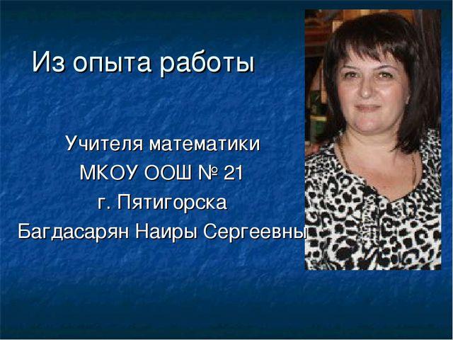 Из опыта работы Учителя математики МКОУ ООШ № 21 г. Пятигорска Багдасарян Наи...