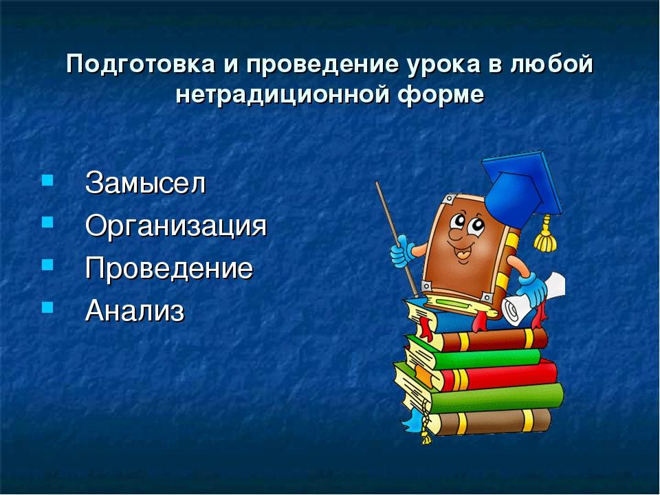 Подготовка и проведение урока в любой нетрадиционной форме Замысел Организаци...