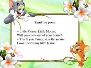 – Little Mouse, Little Mouse, Will you come out of your house? – Thank you, P