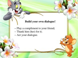 Build your own dialogue! – Play a compliment to your friend; – Thank him (her