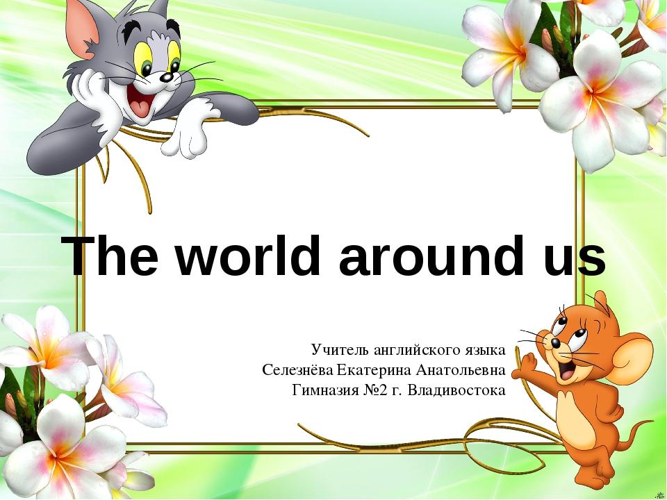 The world around us Учитель английского языка Селезнёва Екатерина Анатольевна...