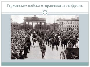 Германские войска отправляются на фронт.