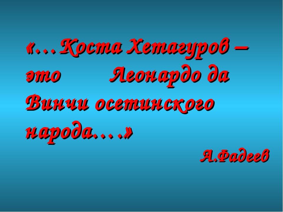 «…Коста Хетагуров – это Леонардо да Винчи осетинского народа….» А.Фадеев