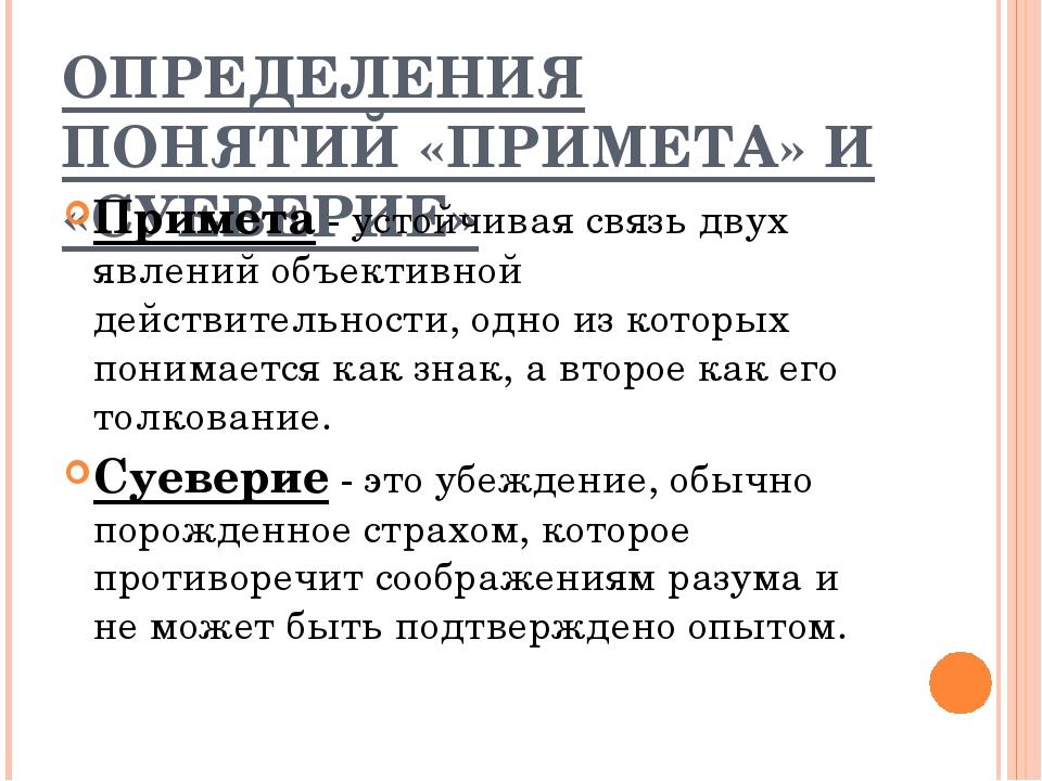 ОПРЕДЕЛЕНИЯ ПОНЯТИЙ «ПРИМЕТА» И «СУЕВЕРИЕ» Примета - устойчивая связь двух яв...