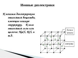 Ионные диэлектрики К ионным диэлектрикам относятся вещества, имеющие ионную с