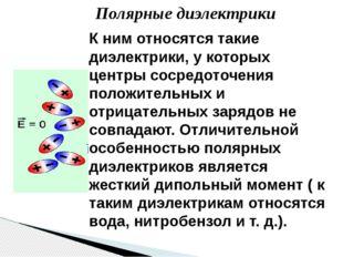 Полярные диэлектрики К ним относятся такие диэлектрики, у которых центры соср
