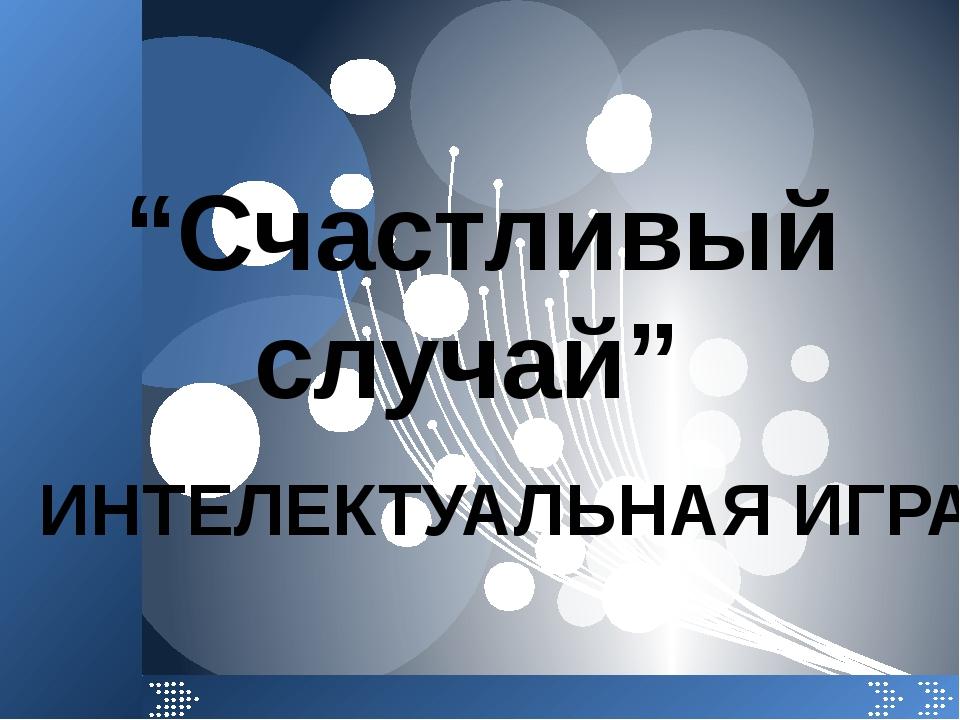 """""""Счастливый случай"""" ИНТЕЛЕКТУАЛЬНАЯ ИГРА"""